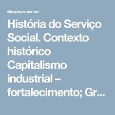 História do Serviço Social. Contexto histórico Capitalismo industrial – fortalecimento; Grandes contradições sociais; Movimentos de trabalhadores; renovação. -  ppt carregar