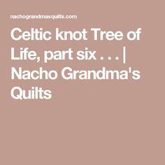 Celtic knot Tree of Life, part six . . .   Nacho Grandma's Quilts