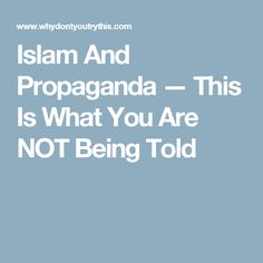 Islam And Propaganda — This Is What You Are NOT Being Told
