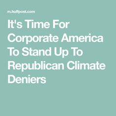"""It's Time For Corporate America To Stand Up To Republican Climate Deniers """"AND SO SAY ALL OF US""""! Not much money to be made, after all, when all the liquidity is in the tight-fisted hands of the few! This is where and when the """"wake-up call"""" must start ! As more are destined to poverty and brutal serfdom there is not much solace for corporates there ! This is where the cudgels come-out and people have to say it as it is !"""
