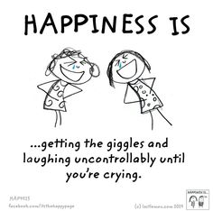 Happiness is ...getting the giggles and laughing uncontrollably until you're crying.
