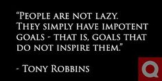 """""""People are not lazy. They simply have impotent goals - that is, goals that do not inspire them."""" - Tony Robbins"""