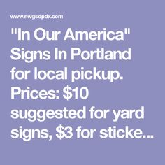 """In Our America"" Signs In Portland for local pickup. Prices: $10 suggested for yard signs, $3 for stickers and posters. Sliding scale available if needed. Posters are provided free of charge for businesses and schools to display. If you are in the Portland, Oregon metro area ""In Our America"" signs, stickers and posters can be purchased at many local businesses, including:  ​ N Portland: -Comic Cave (St. Johns, 7315 N Alta Ave), comiccavepdx.com -NoPo Paws (2148 N Killingsworth…"
