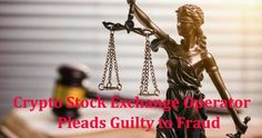 Crypto Stock Exchange Operator Pleads Guilty to Fraud