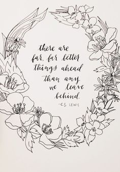 """there are far, far better things ahead than anything we leave behind."" cs lewis."