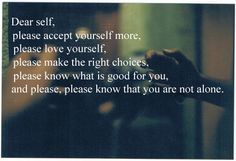 Dear self, please accept yourself more, please love yourself, please make the right choices, please know what is good for you, and please, please, know that you are not alone.