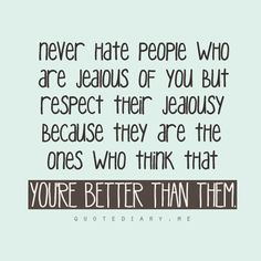 NEVER HATE PEOPLE WHO ARE JEALOUS OF YOU...