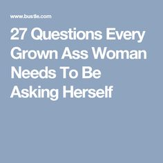 27 Questions Every Grown Ass Woman Needs To Be Asking Herself