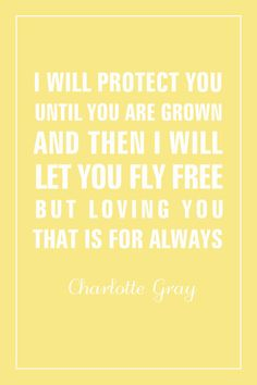 I will protect you until you are grown and then I will let you fly free but loving you that is for always