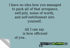I have no idea how you managed to pack all of that arrogance, self-pity, sense of worth, and self-entitlement into yourself.. All I can say is how efficient of you.. kk