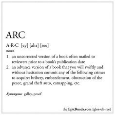 ARC: (n.) 1. An uncorrected version of a book often mailed to reviewers prior to a book's publication date. 2. An advance version of a book that you will swiftly and without hesitation commit any of the following crimes to acquire: bribery, embezzlement, obstruction of the peace, grand theft auto, catnapping, etc.
