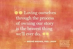 """Loving ourselves through the process of owning our story is the bravest thing we'll ever do."" - Brené Brown, PHD, LMSW"