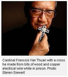 """Cardinal Thuan is under the process of beatification. He spent 13 years in prison, 9 in solitary confinement. His words (paraphrase): """"The Communists threw me with 1500 desperate prisoners. I shared their suffering, but a voice called out to me: 'Choose God and not the works of God' and I thought: Lord, here is my cathedral and here are the people you've given me to take care of. It is your will, so I choose it. From that moment on, a new peace flooded my heart that remained with me for 13 y..."""
