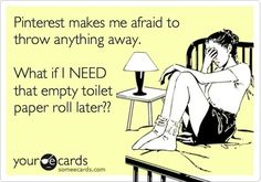Haha, no joke I have a bag of empty toilet paper rolls, I MIGHT need them.  (this is why I have approximately 100 empty toilet paper rolls in my bathroom right now...)  geezzzz!!!  ;)