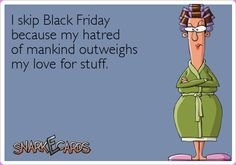 I skip Black Friday because my hatred of mankind outweighs my love for stuff.
