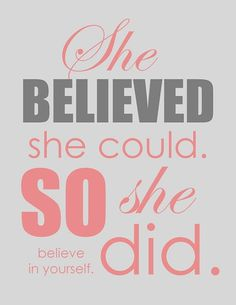 She believed she could. So she did. Believe in yourself.