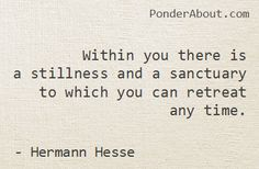 Within you there is a stillness and a sanctuary to which you can retreat any time. • Hermann Hesse