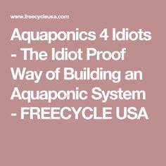 Aquaponics 4 Idiots - The Idiot Proof Way of Building an Aquaponic System - FREECYCLE USA