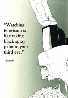 """Watching television is like taking black spray paint to your third eye."" ~ Bill Hicks"