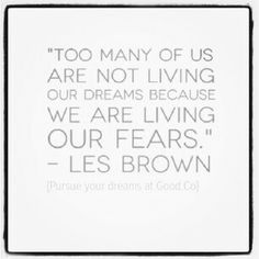 Too many of us are not living our dreams because we are living our fears.  -- Les Brown