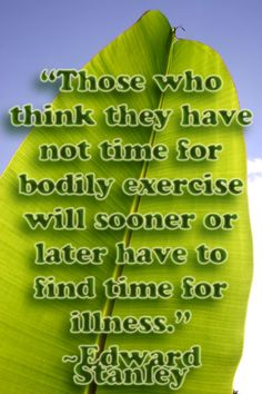 those who think they have not time for bodily exercice will sooner or later have to find time for illness