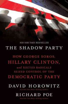 The Shadow Party: How George Soros, Hillary Clinton, and Sixties Radicals Seized Control of the Democratic Party