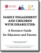 The Harvard Family Research Project has compiled a resource guide for parents and teachers titled Family Engagement and Children with Disabilities. This resource guide is intended to bridge the gap between school and home and help families become greater partners in their childrens educations.