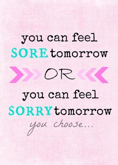 """""""You can feel sore tomorrow or you can feel sorry tomorrow, you choose"""" FREE motivational printables."""