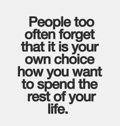People too often forget that is your own choice how you want to spend the rest of your life. Inspirational Quotes Pictures, Great Quotes, Love Quotes, Motivational Quotes, Mad Quotes, Famous Quotes, Daily Quotes, Visual Statements, Life Decisions