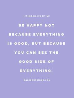 Se feliz no porque todo es bueno, sino porque vos podes ver el lado bueno de todas las cosas...