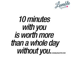 """10 minutes with you is worth more than a whole day without you."" Ever had this feeling? 