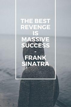 The best revenge is massive success – Frank Sinatra