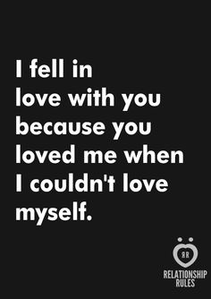 I fell in love with you because you loved me when I couldn't love myself.