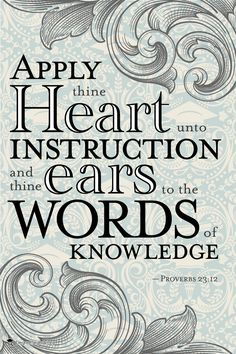Proverbs ~ Apply thine heart unto instruction, and thine ears to the words of knowledge.