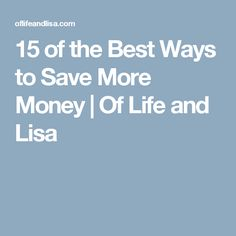 15 of the Best Ways to Save More Money | Of Life and Lisa