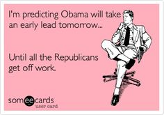 I'm predicting Obama will take an early lead tomorrow. Until all the Republicans get off work. (This is old, obviously - but it still made me laugh) Funny Memes, Hilarious, Jokes, I Love To Laugh, Make Me Smile, Laugh Track, Lol So True, E Cards, Just For Laughs