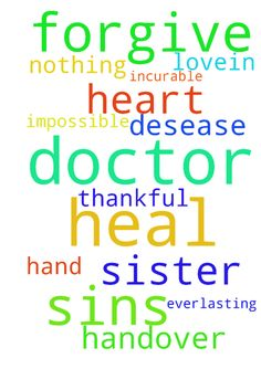 Lord forgive us our sins and heal me and - Lord forgive us our sins and heal me and my sister from incurable desease as you are the doctors doctor. Nothing is impossible for you. With my thankful heart I pray dont handover us to any doctors hand but heal us with your everlasting love.....In jesus name ..amen Posted at: https://prayerrequest.com/t/Ced #pray #prayer #request #prayerrequest
