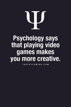 psychology says that playing video games makes you more creative.