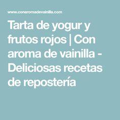 Tarta de yogur y frutos rojos | Con aroma de vainilla - Deliciosas recetas de repostería