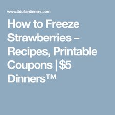 How to Freeze Strawberries – Recipes, Printable Coupons | $5 Dinners™