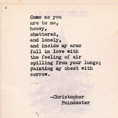 Come as you are to me, heavy, shattered, and lonely and inside my arms fall in love with the feeling of air spilling from your lungs; painting my chest with sorrow. ~ Christopher Poindexter