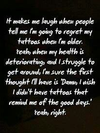 I will never regret any of my tattoos........they each tell a story of a very interesting part of my life!