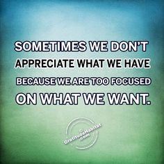 Sometimes we don't appreciate what we have because we are too focused on what we want.