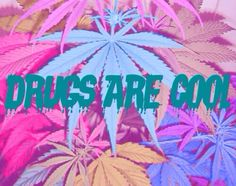 Drugs are cool