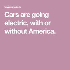 Cars are going electric, with or without America.