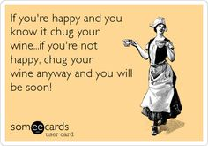 Funny College Ecard: If you're happy and you know it chug your wine...if you're not happy, chug your wine anyway and you will be soon!