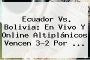 http://tecnoautos.com/wp-content/uploads/imagenes/tendencias/thumbs/ecuador-vs-bolivia-en-vivo-y-online-altiplanicos-vencen-32-por.jpg Ecuador vs Bolivia. Ecuador vs. Bolivia: en vivo y online altiplánicos vencen 3-2 por ..., Enlaces, Imágenes, Videos y Tweets - http://tecnoautos.com/actualidad/ecuador-vs-bolivia-ecuador-vs-bolivia-en-vivo-y-online-altiplanicos-vencen-32-por/