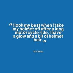 I look best when I take my helmet off after a long motorcycle ride. I have a glow and a bit of helmet hair. Biker Quotes, Motorcycle Quotes, Girl Motorcycle, Biker Chick, Biker Girl, Helmet Hair, Eric Bana, Road King Classic, Wind In My Hair