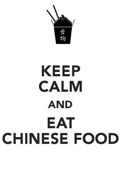 KEEP CALM AND EAT CHINESE FOOD!!!!!!!