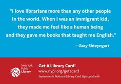 """""""I love librarians more than any other people in the world. When I was an immigrant kid, they've made me feel like a human being and they gave me books that taught me English.""""  - Gary Shteyngart"""